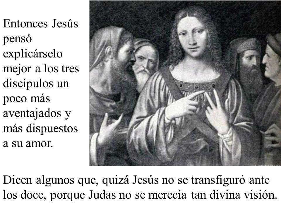 Entonces Jesús pensó explicárselo mejor a los tres discípulos un poco más aventajados y más dispuestos a su amor.