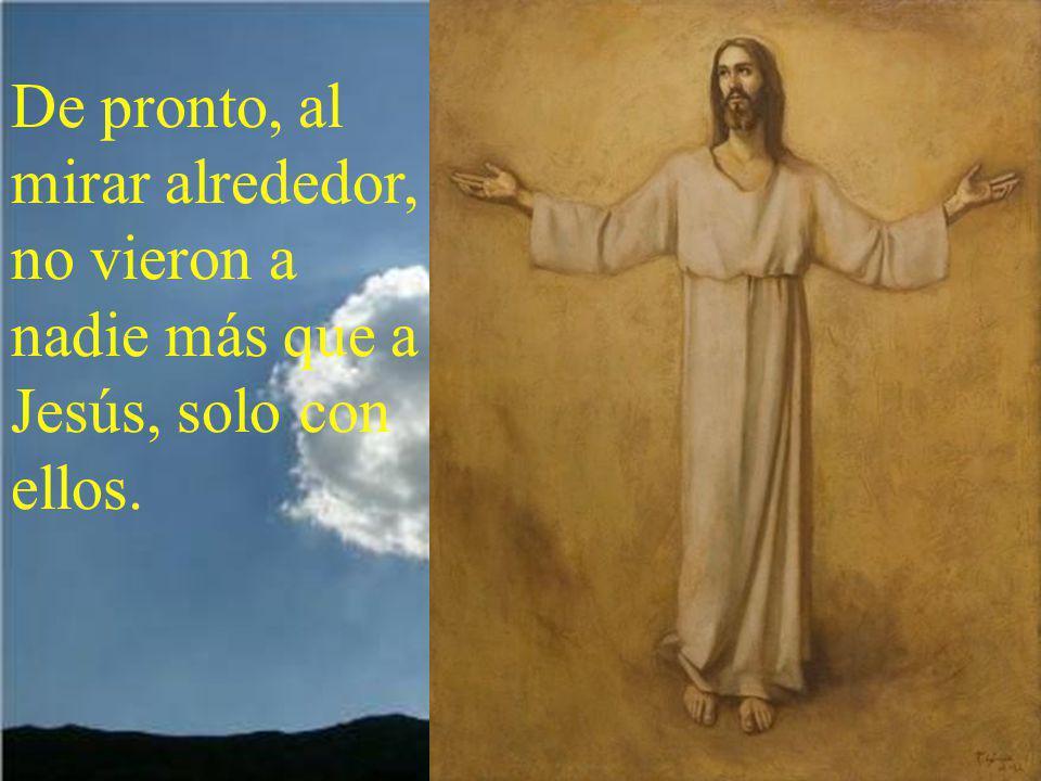 De pronto, al mirar alrededor, no vieron a nadie más que a Jesús, solo con ellos.