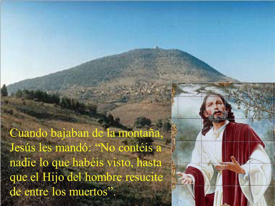 Cuando bajaban de la montaña, Jesús les mandó: No contéis a nadie lo que habéis visto, hasta que el Hijo del hombre resucite de entre los muertos .