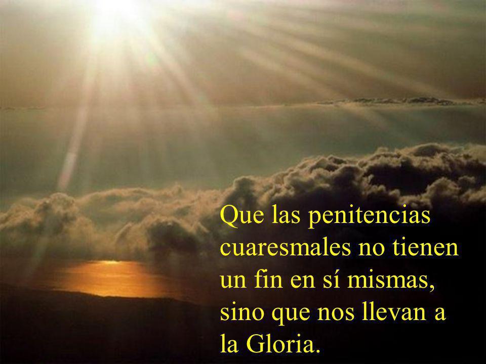 Que las penitencias cuaresmales no tienen un fin en sí mismas, sino que nos llevan a la Gloria.