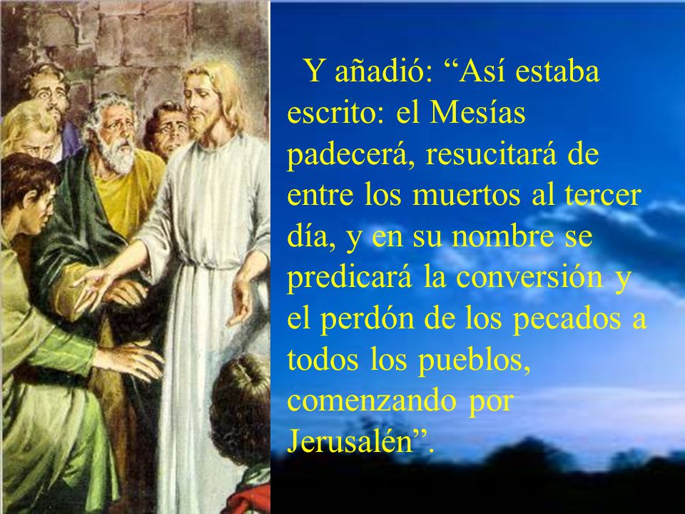 Y añadió: Así estaba escrito: el Mesías padecerá, resucitará de entre los muertos al tercer día, y en su nombre se predicará la conversión y el perdón de los pecados a todos los pueblos, comenzando por Jerusalén .