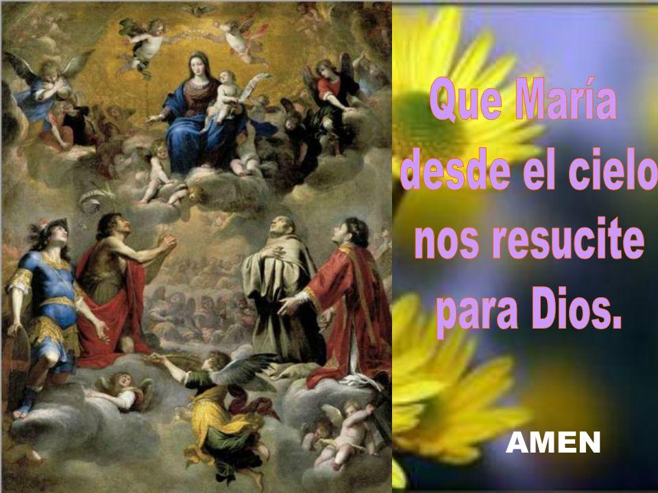 Que María desde el cielo nos resucite para Dios. AMEN