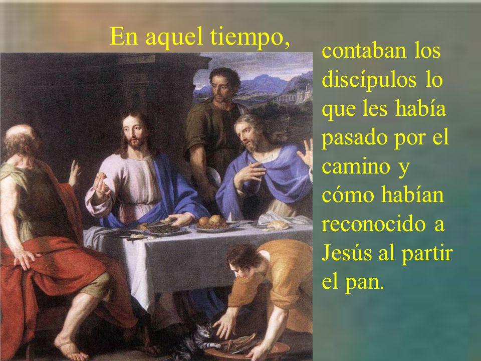 En aquel tiempo, contaban los discípulos lo que les había pasado por el camino y cómo habían reconocido a Jesús al partir el pan.