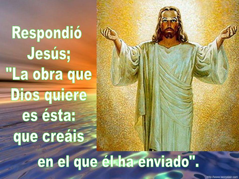 Respondió Jesús; La obra que Dios quiere es ésta: que creáis en el que él ha enviado .