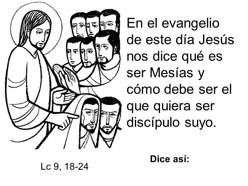 En el evangelio de este día Jesús nos dice qué es ser Mesías y cómo debe ser el que quiera ser discípulo suyo.