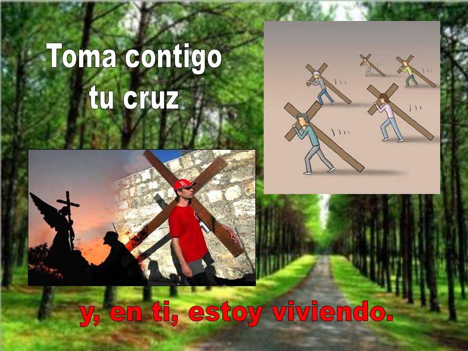 Toma contigo tu cruz y, en ti, estoy viviendo.
