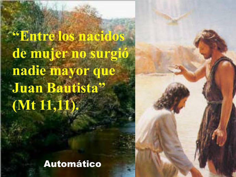 Entre los nacidos de mujer no surgió nadie mayor que Juan Bautista (Mt 11,11).