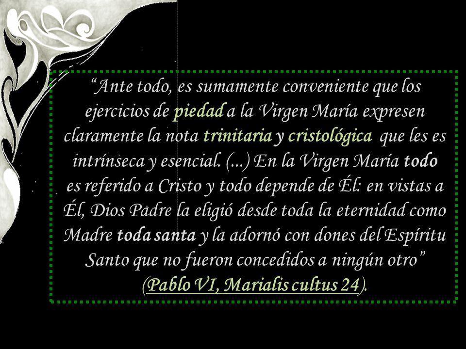 Ante todo, es sumamente conveniente que los ejercicios de piedad a la Virgen María expresen claramente la nota trinitaria y cristológica que les es intrínseca y esencial. (...) En la Virgen María todo