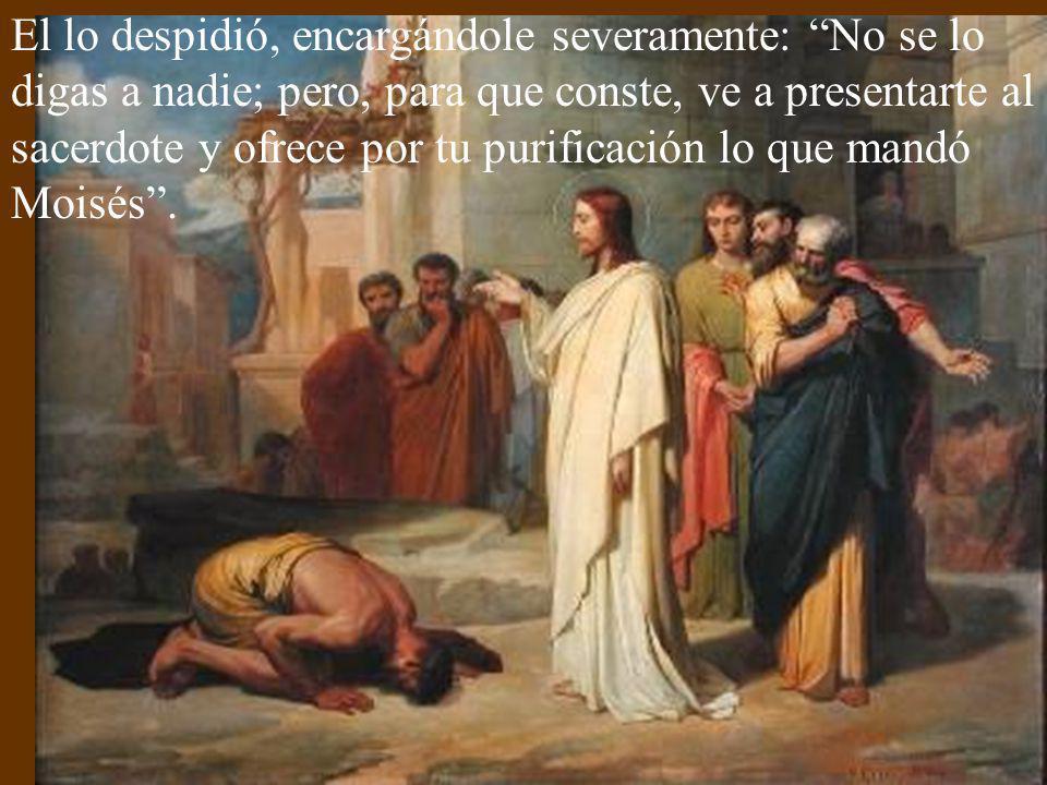 El lo despidió, encargándole severamente: No se lo digas a nadie; pero, para que conste, ve a presentarte al sacerdote y ofrece por tu purificación lo que mandó Moisés .