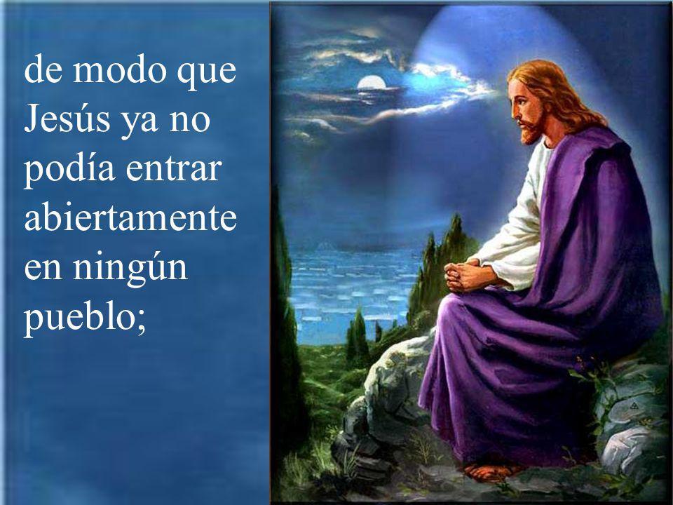 de modo que Jesús ya no podía entrar abiertamente en ningún pueblo;