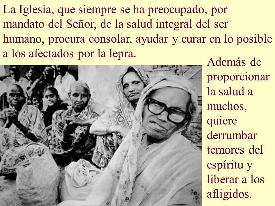 La Iglesia, que siempre se ha preocupado, por mandato del Señor, de la salud integral del ser humano, procura consolar, ayudar y curar en lo posible a los afectados por la lepra.