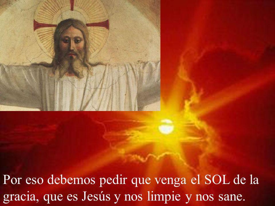 Por eso debemos pedir que venga el SOL de la gracia, que es Jesús y nos limpie y nos sane.
