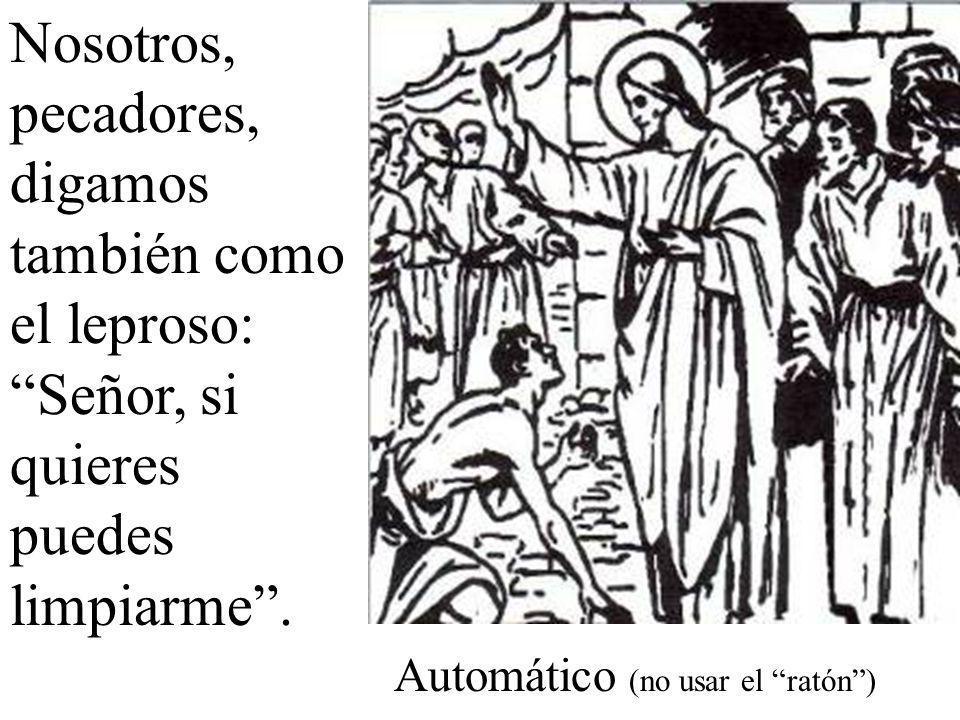 Nosotros, pecadores, digamos también como el leproso: Señor, si quieres puedes limpiarme .