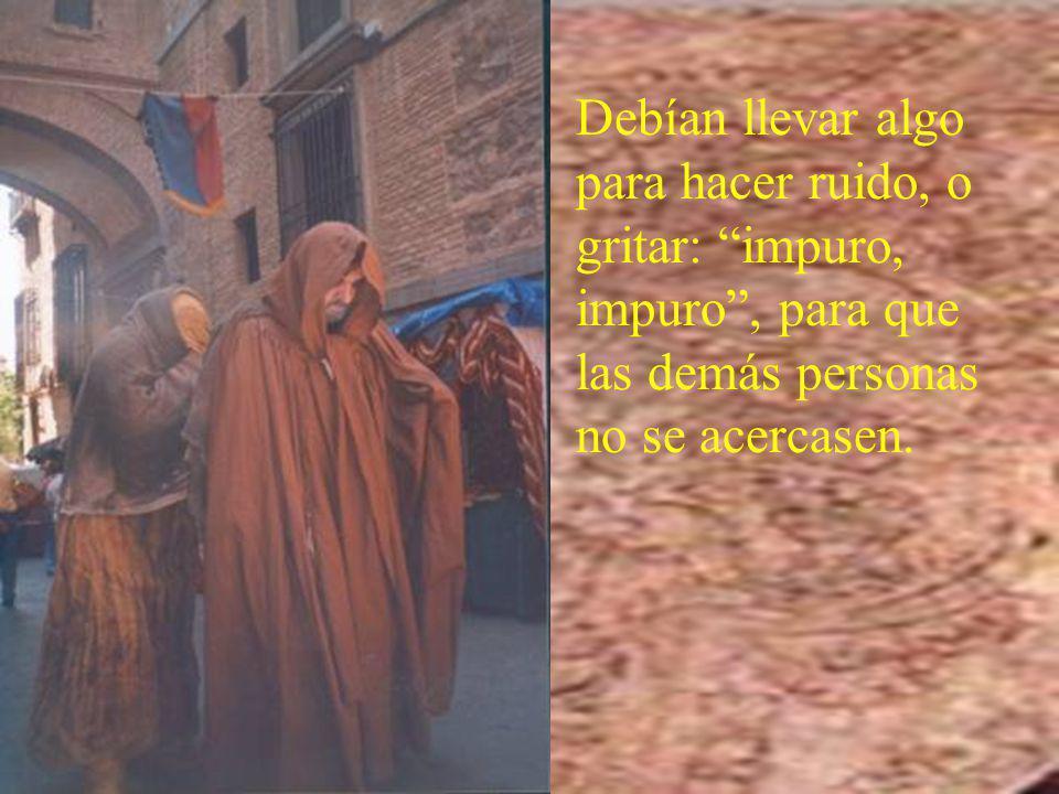 Debían llevar algo para hacer ruido, o gritar: impuro, impuro , para que las demás personas no se acercasen.
