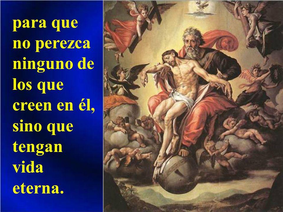 para que no perezca ninguno de los que creen en él, sino que tengan vida eterna.