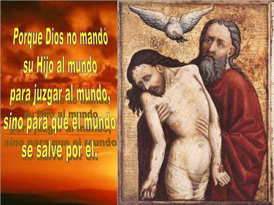 Porque Dios no mandó su Hijo al mundo para juzgar al mundo, sino para que el mundo se salve por él.