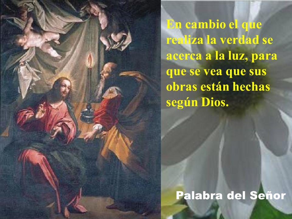 En cambio el que realiza la verdad se acerca a la luz, para que se vea que sus obras están hechas según Dios.