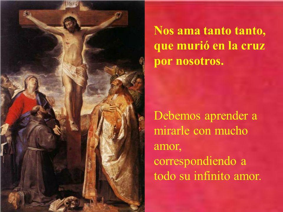 Nos ama tanto tanto, que murió en la cruz por nosotros.