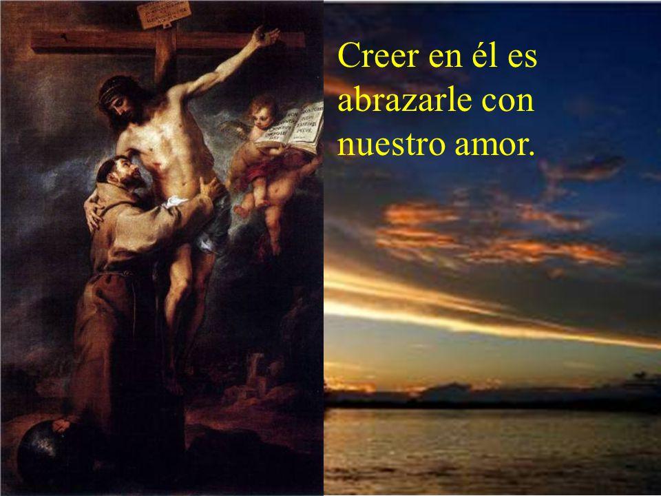 Creer en él es abrazarle con nuestro amor.