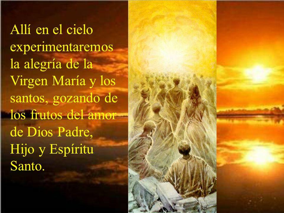 Allí en el cielo experimentaremos la alegría de la Virgen María y los santos, gozando de los frutos del amor de Dios Padre, Hijo y Espíritu Santo.