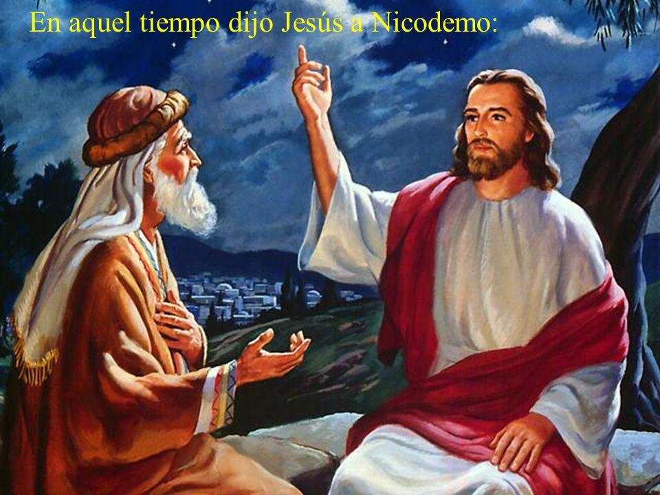 En aquel tiempo dijo Jesús a Nicodemo: