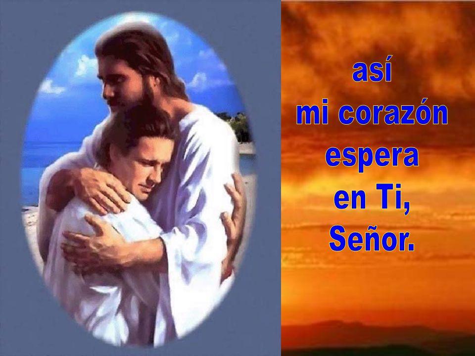 así mi corazón espera en Ti, Señor.
