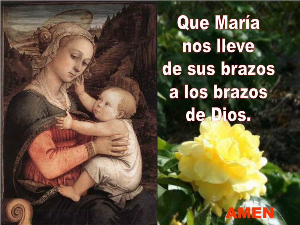 Que María nos lleve de sus brazos a los brazos de Dios. AMEN