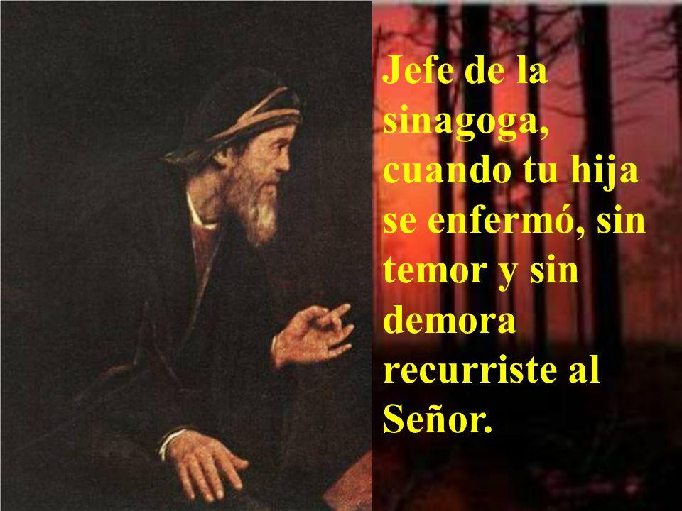 Jefe de la sinagoga, cuando tu hija se enfermó, sin temor y sin demora recurriste al Señor.