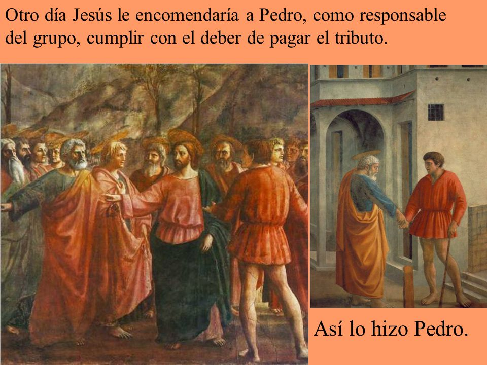 Otro día Jesús le encomendaría a Pedro, como responsable del grupo, cumplir con el deber de pagar el tributo.