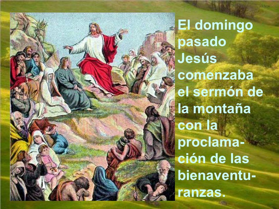 El domingo pasado Jesús comenzaba el sermón de la montaña con la proclama-ción de las bienaventu-ranzas.