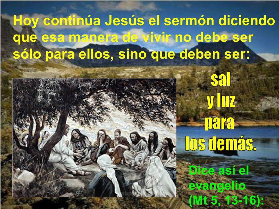 Hoy continúa Jesús el sermón diciendo que esa manera de vivir no debe ser sólo para ellos, sino que deben ser: