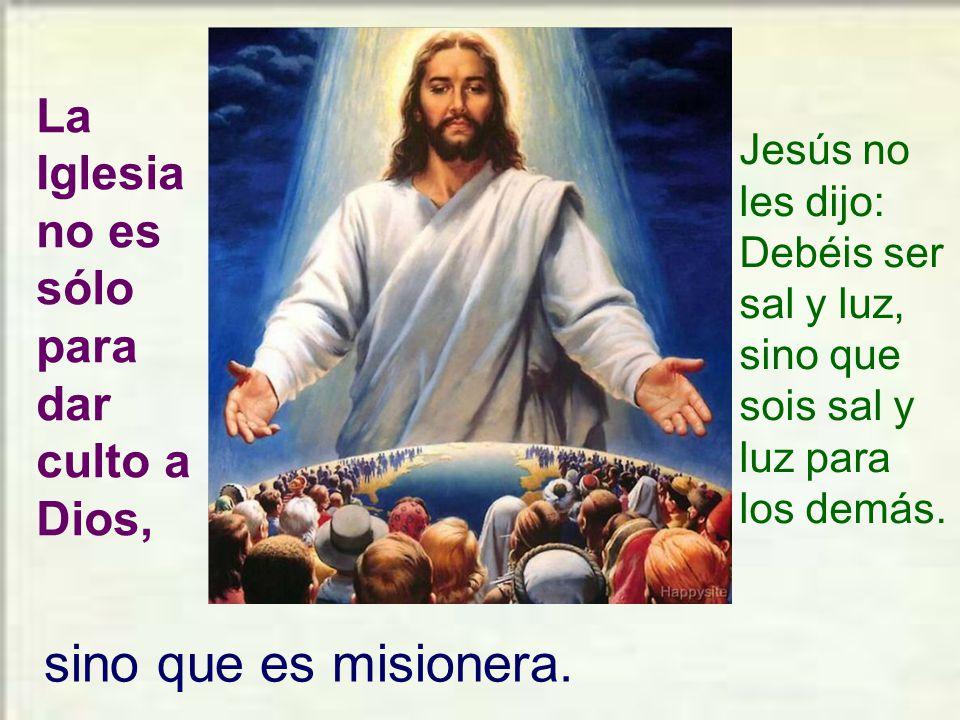 sino que es misionera. La Iglesia no es sólo para dar culto a Dios,