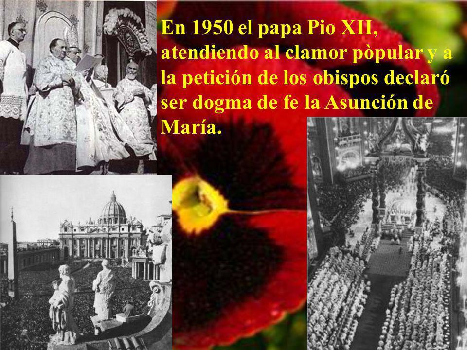 En 1950 el papa Pio XII, atendiendo al clamor pòpular y a la petición de los obispos declaró ser dogma de fe la Asunción de María.