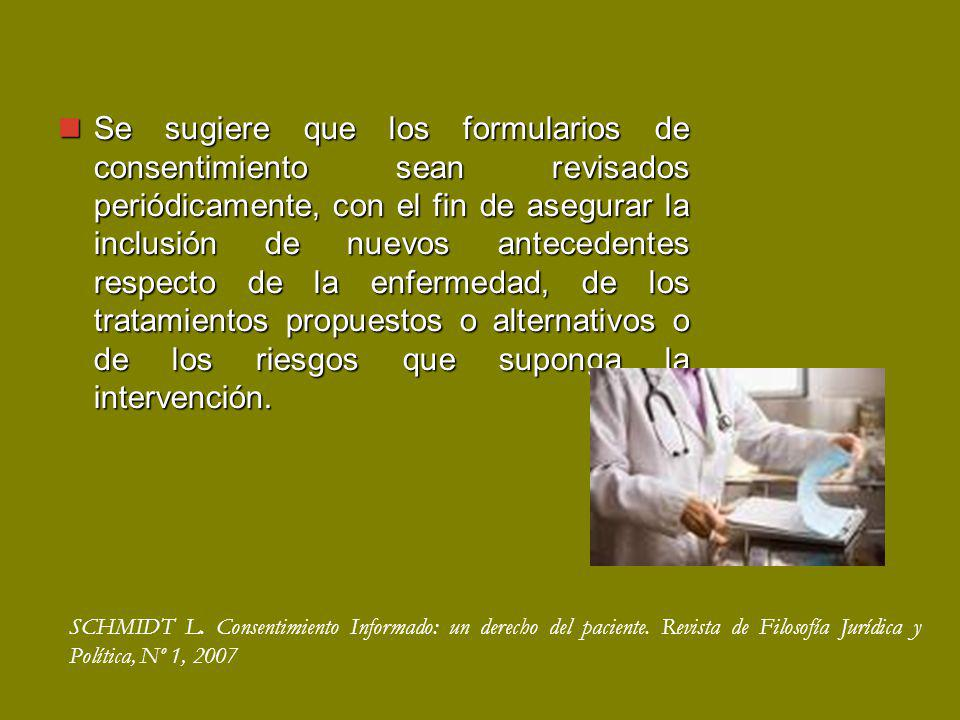 Se sugiere que los formularios de consentimiento sean revisados periódicamente, con el fin de asegurar la inclusión de nuevos antecedentes respecto de la enfermedad, de los tratamientos propuestos o alternativos o de los riesgos que suponga la intervención.