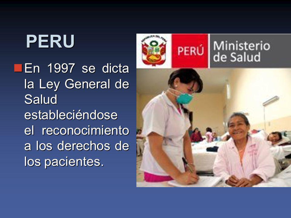 PERU En 1997 se dicta la Ley General de Salud estableciéndose el reconocimiento a los derechos de los pacientes.