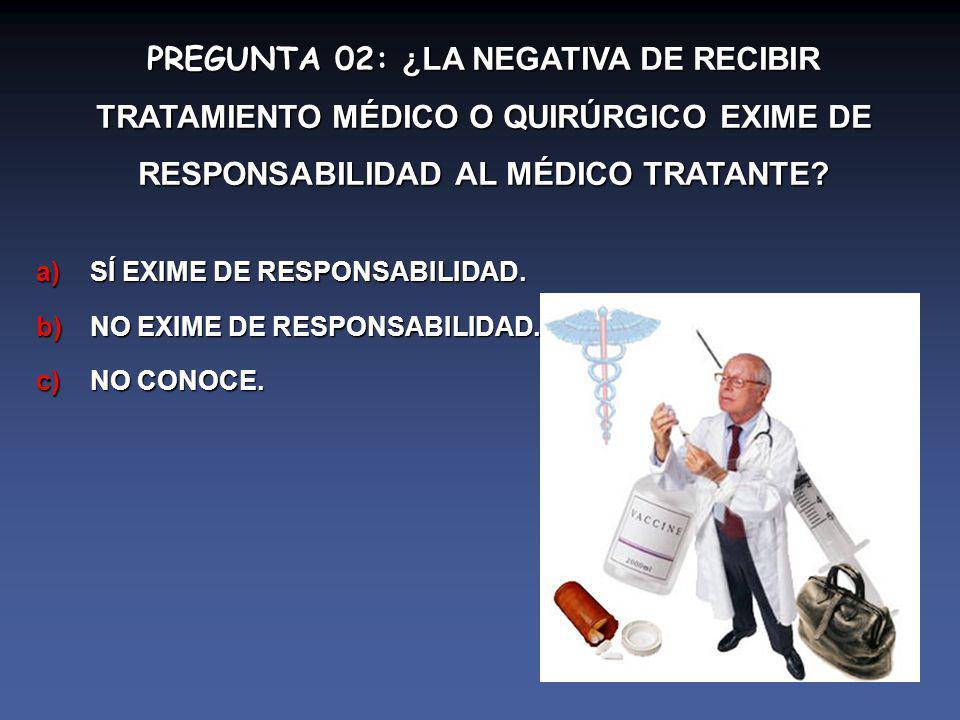 PREGUNTA 02: ¿LA NEGATIVA DE RECIBIR TRATAMIENTO MÉDICO O QUIRÚRGICO EXIME DE RESPONSABILIDAD AL MÉDICO TRATANTE