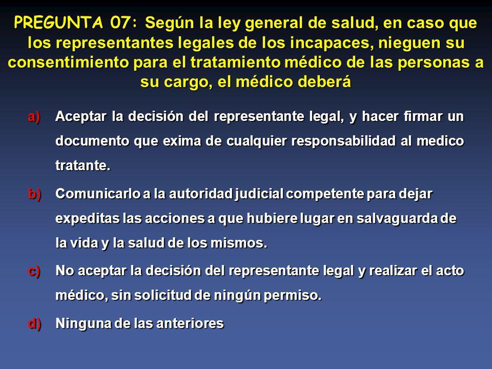 PREGUNTA 07: Según la ley general de salud, en caso que los representantes legales de los incapaces, nieguen su consentimiento para el tratamiento médico de las personas a su cargo, el médico deberá