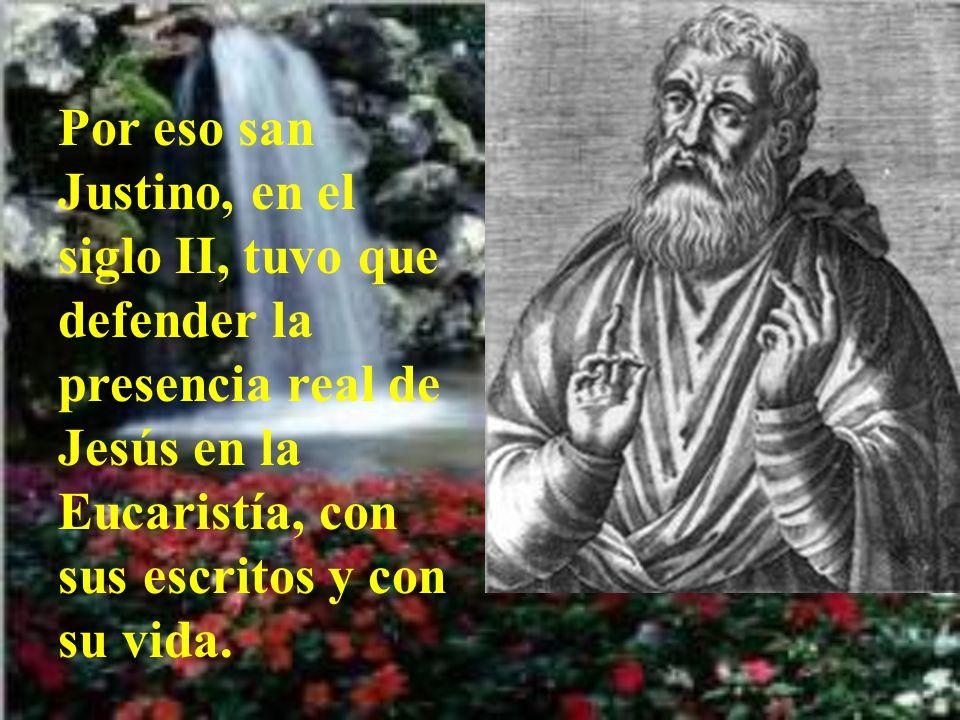 Por eso san Justino, en el siglo II, tuvo que defender la presencia real de Jesús en la Eucaristía, con sus escritos y con su vida.