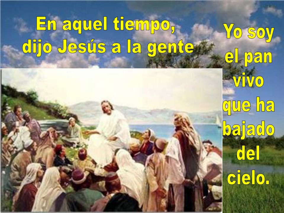 En aquel tiempo, dijo Jesús a la gente Yo soy el pan vivo que ha bajado del cielo.
