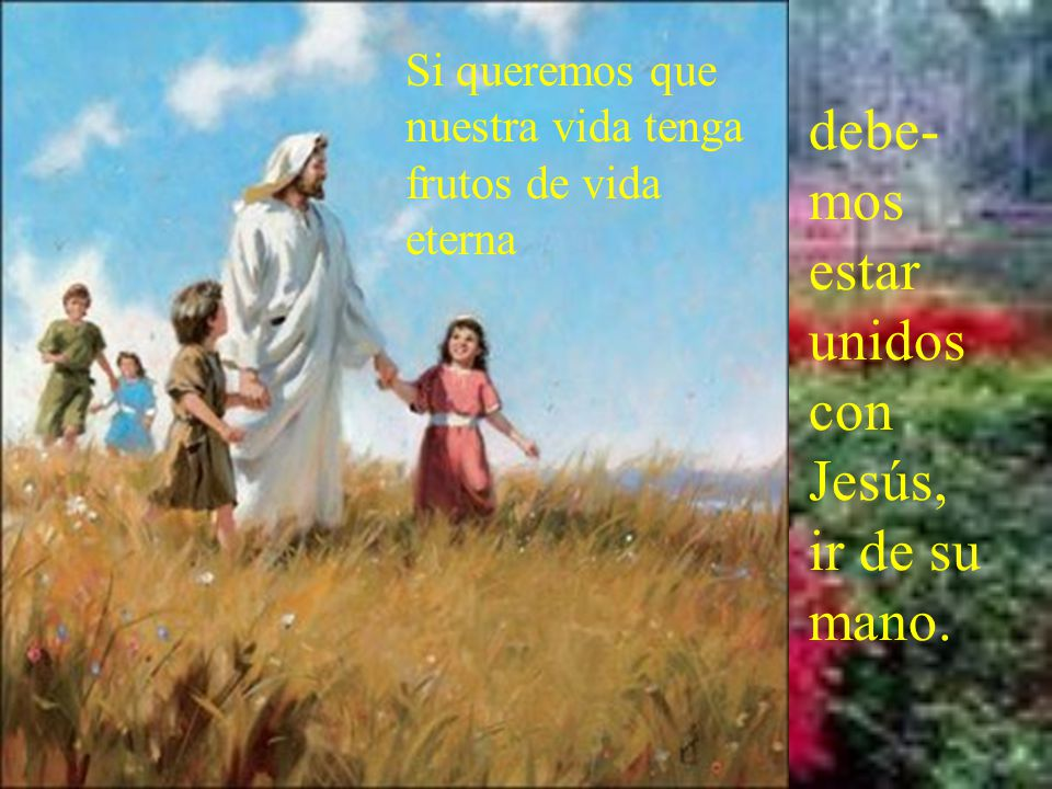 debe-mos estar unidos con Jesús, ir de su mano.