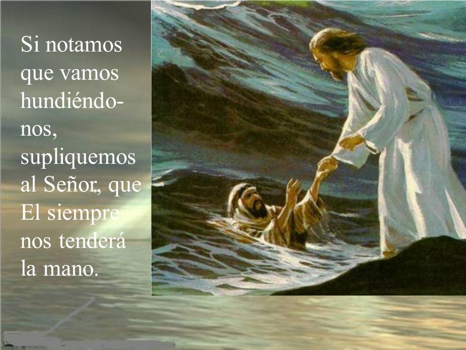 Si notamos que vamos hundiéndo-nos, supliquemos al Señor, que El siempre nos tenderá la mano.