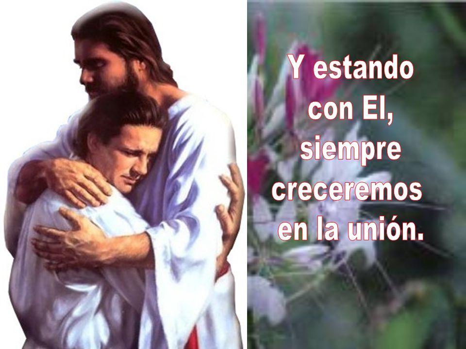 Y estando con El, siempre creceremos en la unión.