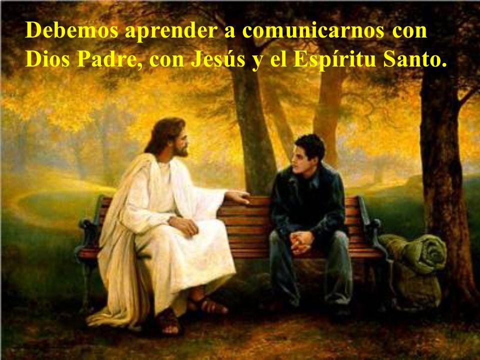 Debemos aprender a comunicarnos con Dios Padre, con Jesús y el Espíritu Santo.
