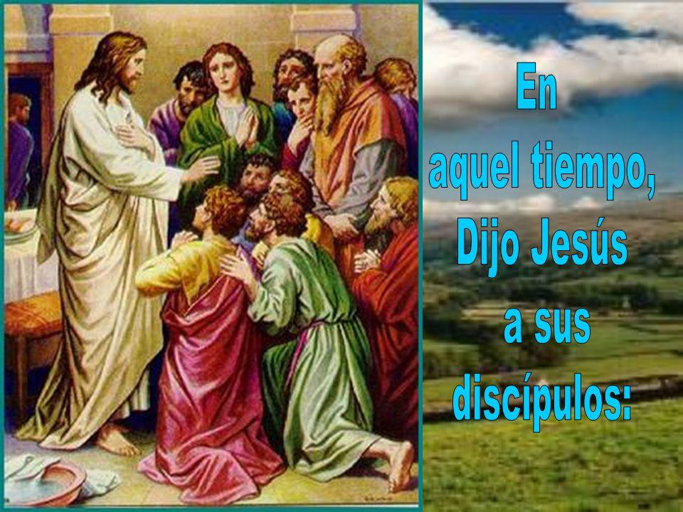 En aquel tiempo, Dijo Jesús a sus discípulos: