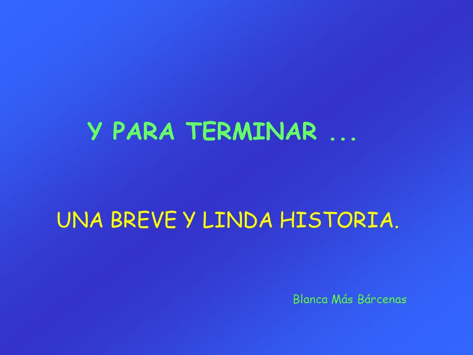 Y PARA TERMINAR ... UNA BREVE Y LINDA HISTORIA. Blanca Más Bárcenas