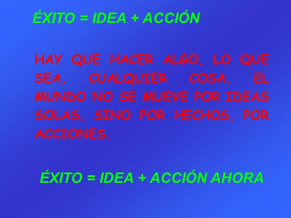 ÉXITO = IDEA + ACCIÓN AHORA