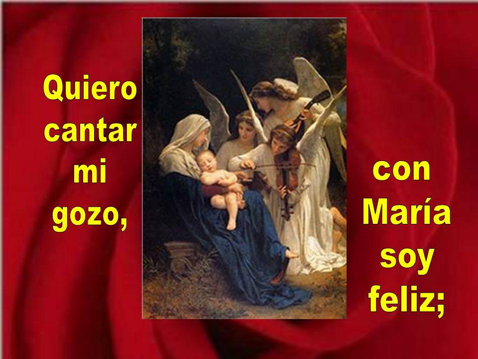 Quiero cantar mi gozo, con María soy feliz;