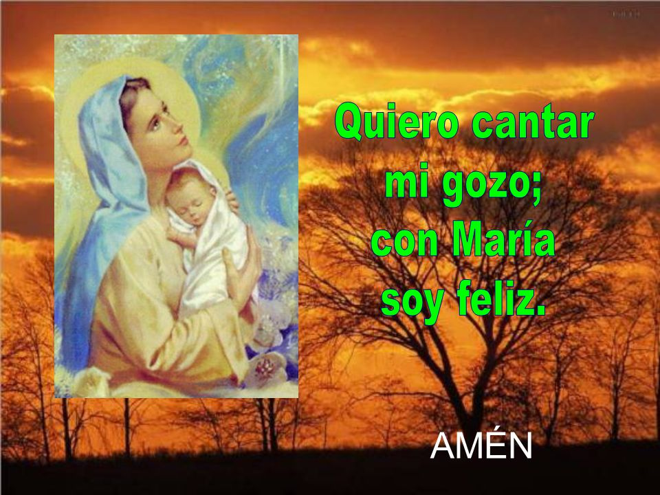 Quiero cantar mi gozo; con María soy feliz. AMÉN