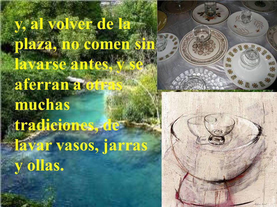 y, al volver de la plaza, no comen sin lavarse antes, y se aferran a otras muchas tradiciones, de lavar vasos, jarras y ollas.