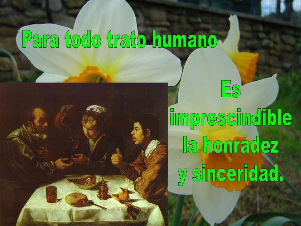 Para todo trato humano Es imprescindible la honradez y sinceridad.